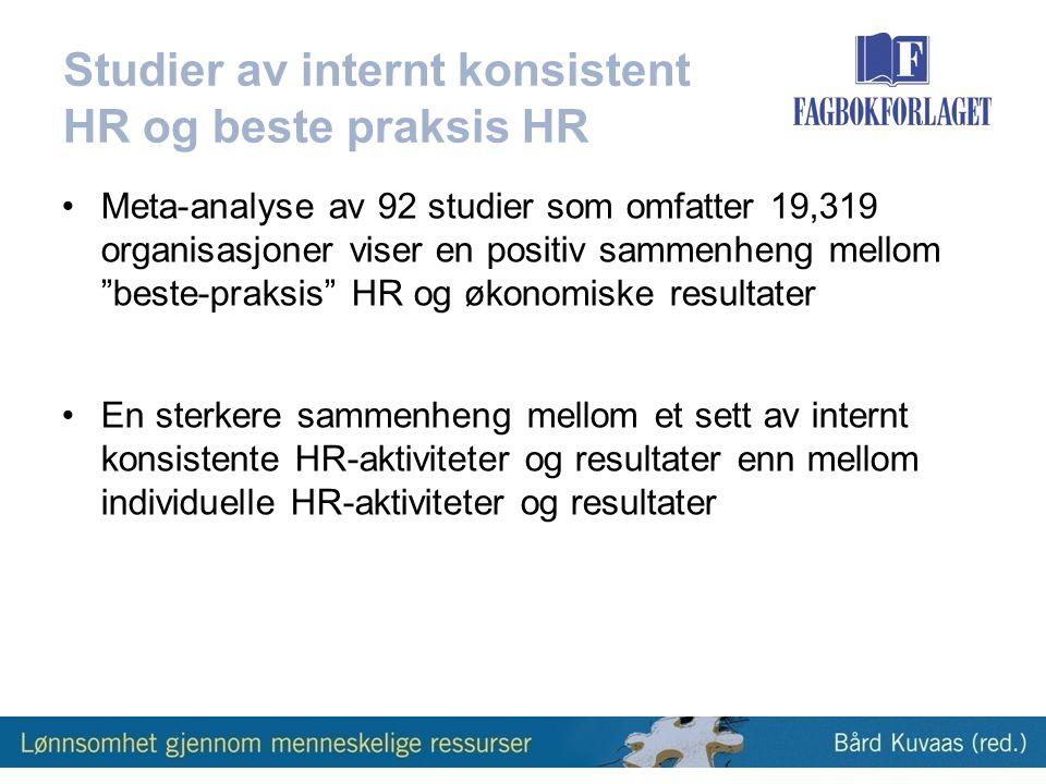 Studier av internt konsistent HR og beste praksis HR •Meta-analyse av 92 studier som omfatter 19,319 organisasjoner viser en positiv sammenheng mellom beste-praksis HR og økonomiske resultater •En sterkere sammenheng mellom et sett av internt konsistente HR-aktiviteter og resultater enn mellom individuelle HR-aktiviteter og resultater