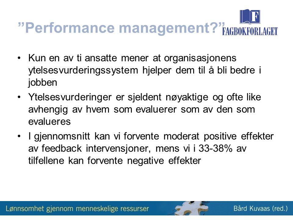 Performance management? •Kun en av ti ansatte mener at organisasjonens ytelsesvurderingssystem hjelper dem til å bli bedre i jobben •Ytelsesvurderinger er sjeldent nøyaktige og ofte like avhengig av hvem som evaluerer som av den som evalueres •I gjennomsnitt kan vi forvente moderat positive effekter av feedback intervensjoner, mens vi i 33-38% av tilfellene kan forvente negative effekter