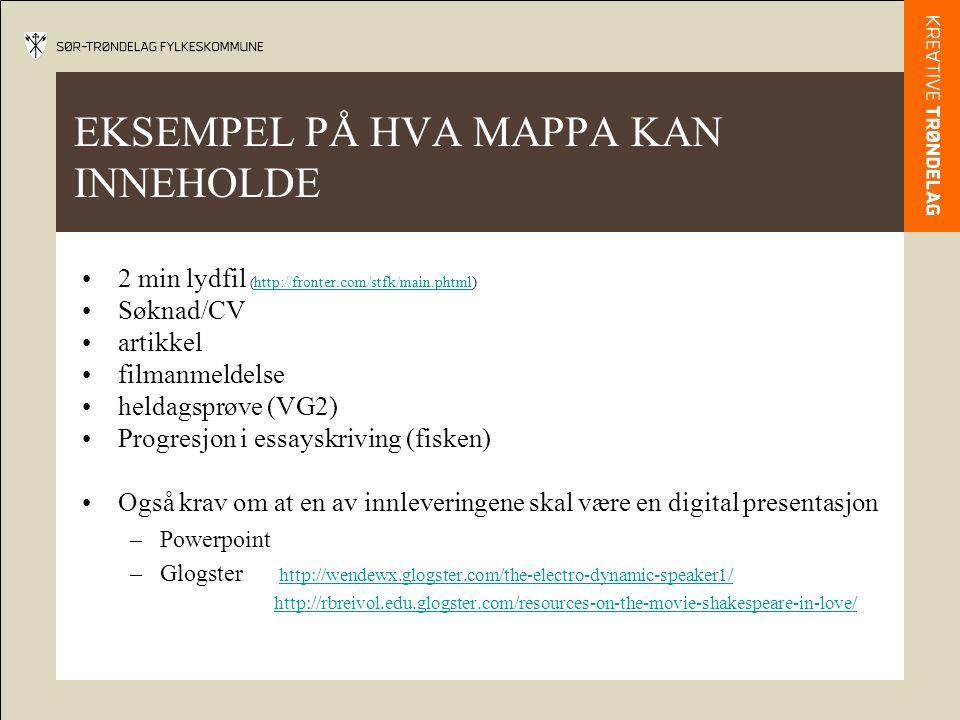 EKSEMPEL PÅ HVA MAPPA KAN INNEHOLDE •2 min lydfil ( http://fronter.com/stfk/main.phtml) http://fronter.com/stfk/main.phtml •Søknad/CV •artikkel •filmanmeldelse •heldagsprøve (VG2) •Progresjon i essayskriving (fisken) •Også krav om at en av innleveringene skal være en digital presentasjon –Powerpoint –Glogster http://wendewx.glogster.com/the-electro-dynamic-speaker1/http://wendewx.glogster.com/the-electro-dynamic-speaker1/ http://rbreivol.edu.glogster.com/resources-on-the-movie-shakespeare-in-love/