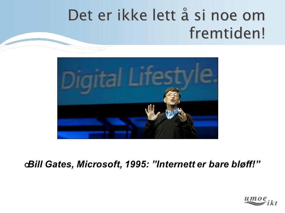 Det er ikke lett å si noe om fremtiden! Bill Gates, Microsoft, 1995: Internett er bare bløff!