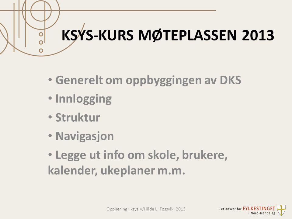 KSYS-KURS MØTEPLASSEN 2013 • Generelt om oppbyggingen av DKS • Innlogging • Struktur • Navigasjon • Legge ut info om skole, brukere, kalender, ukeplan