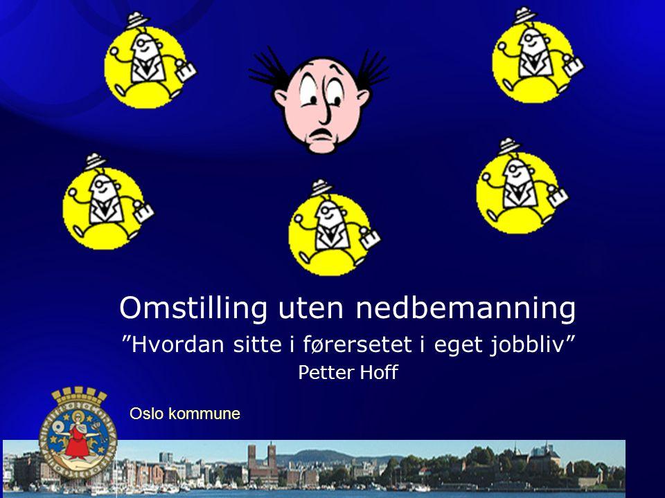 """Omstilling uten nedbemanning """"Hvordan sitte i førersetet i eget jobbliv"""" Petter Hoff Oslo kommune"""