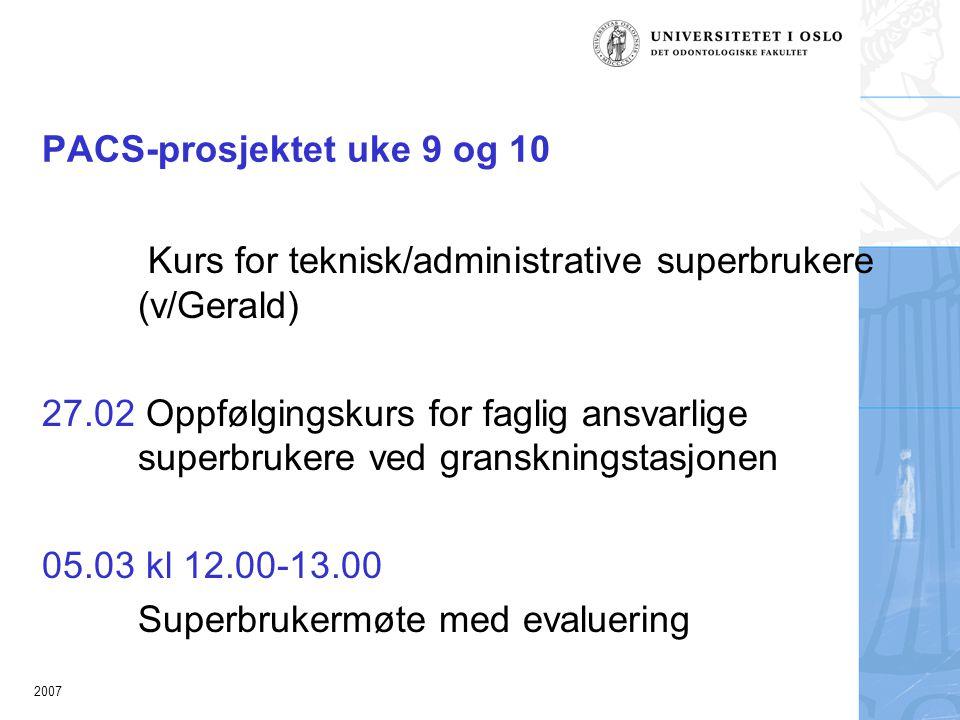 2007 PACS-prosjektet uke 9 og 10 Kurs for teknisk/administrative superbrukere (v/Gerald) 27.02 Oppfølgingskurs for faglig ansvarlige superbrukere ved granskningstasjonen 05.03 kl 12.00-13.00 Superbrukermøte med evaluering