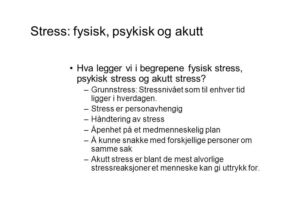 Stress: fysisk, psykisk og akutt •Hva legger vi i begrepene fysisk stress, psykisk stress og akutt stress.