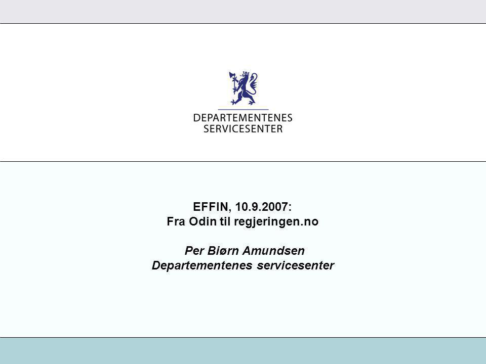 EFFIN, 10.9.2007: Fra Odin til regjeringen.no Per Biørn Amundsen Departementenes servicesenter
