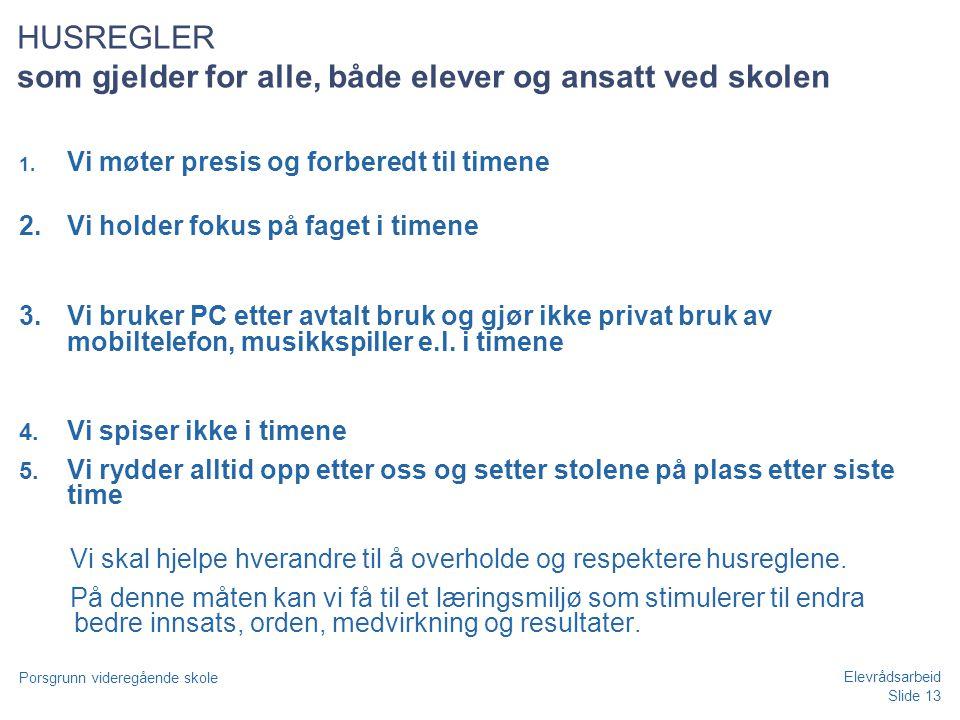Slide 13 Porsgrunn videregående skole Elevrådsarbeid HUSREGLER som gjelder for alle, både elever og ansatt ved skolen 1. Vi møter presis og forberedt