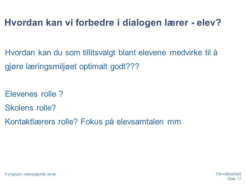 Slide 17 Porsgrunn videregående skole Elevrådsarbeid Hvordan kan vi forbedre i dialogen lærer - elev? Hvordan kan du som tillitsvalgt blant elevene me
