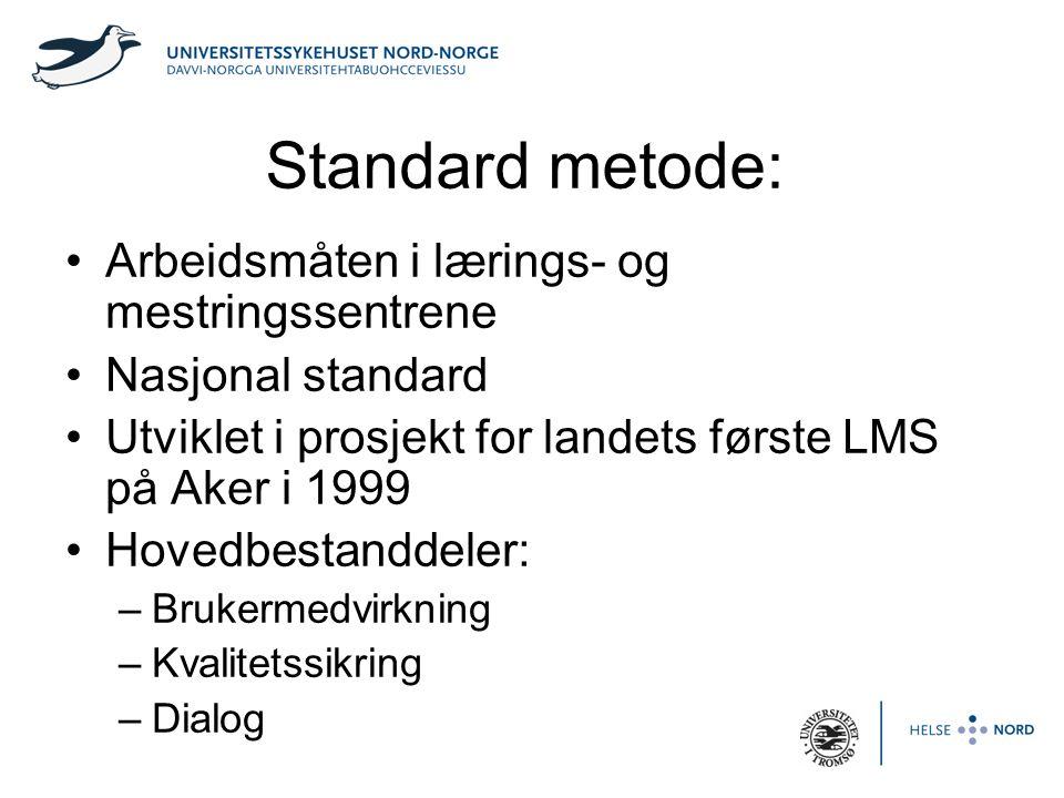Standard metode: •Arbeidsmåten i lærings- og mestringssentrene •Nasjonal standard •Utviklet i prosjekt for landets første LMS på Aker i 1999 •Hovedbestanddeler: –Brukermedvirkning –Kvalitetssikring –Dialog