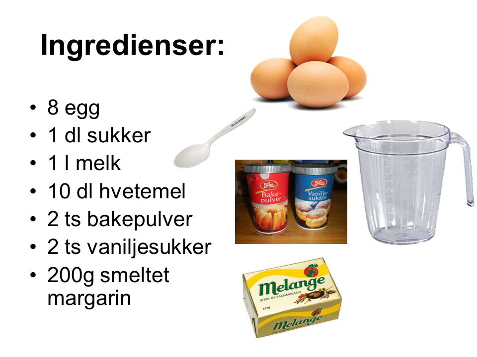 Ingredienser: •8 egg •1 dl sukker •1 l melk •10 dl hvetemel •2 ts bakepulver •2 ts vaniljesukker •200g smeltet margarin