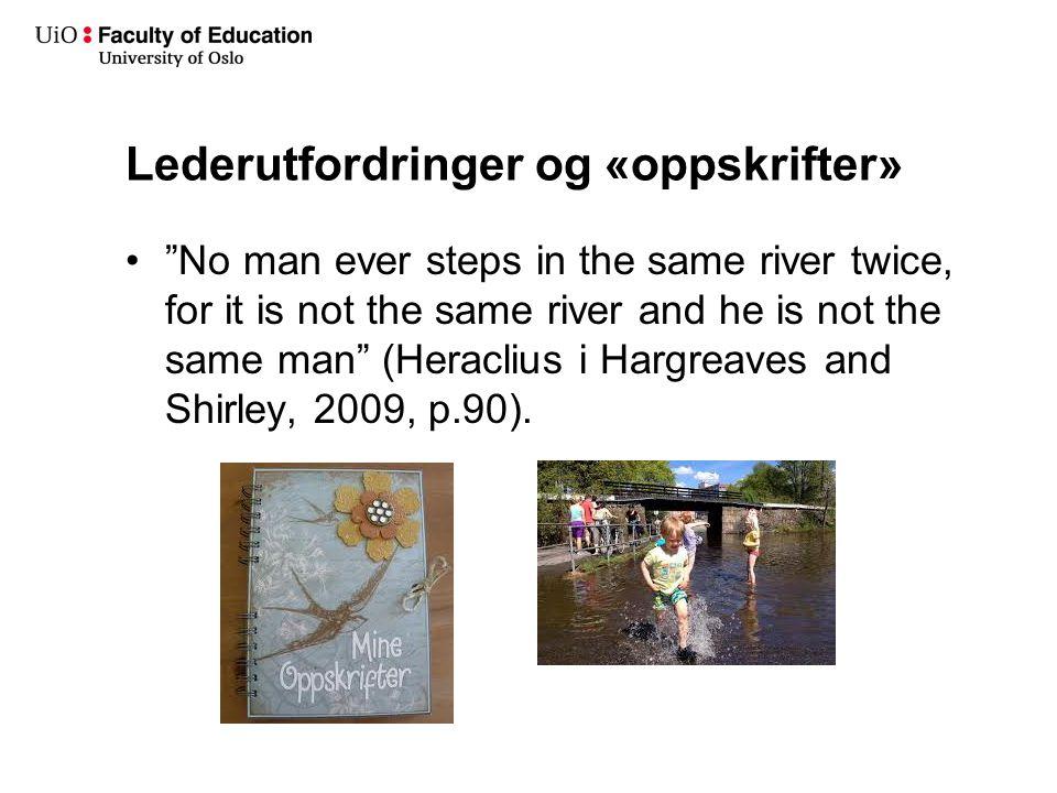 Lederutfordringer og «oppskrifter» • No man ever steps in the same river twice, for it is not the same river and he is not the same man (Heraclius i Hargreaves and Shirley, 2009, p.90).