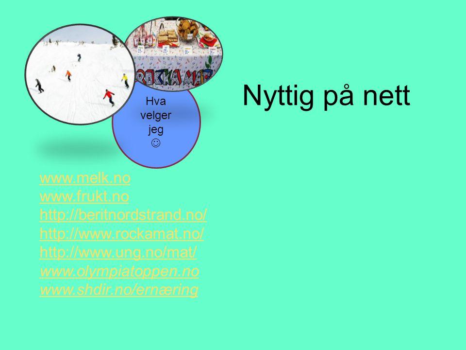 Nyttig på nett Hva velger jeg  www.melk.no www.frukt.no http://beritnordstrand.no/ http://www.rockamat.no/ http://www.ung.no/mat/ www.olympiatoppen.n