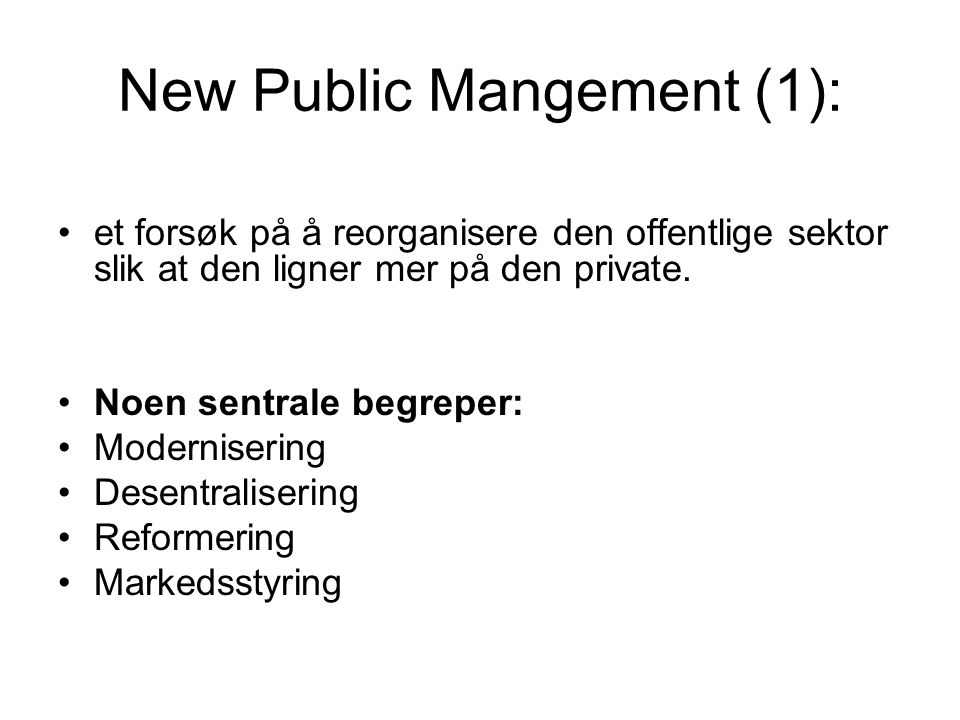 New Public Mangement (1): •et forsøk på å reorganisere den offentlige sektor slik at den ligner mer på den private.