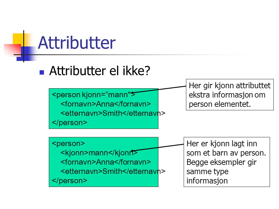 Attributter  Attributter el ikke? Anna Smith mann Anna Smith Her gir kjonn attributtet ekstra informasjon om person elementet. Her er kjonn lagt inn