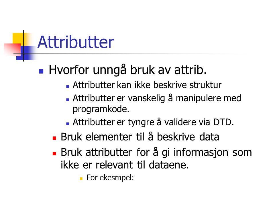 Attributter  Hvorfor unngå bruk av attrib.  Attributter kan ikke beskrive struktur  Attributter er vanskelig å manipulere med programkode.  Attrib