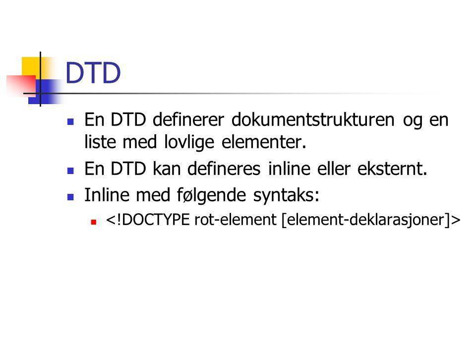 DTD  En DTD definerer dokumentstrukturen og en liste med lovlige elementer.  En DTD kan defineres inline eller eksternt.  Inline med følgende synta