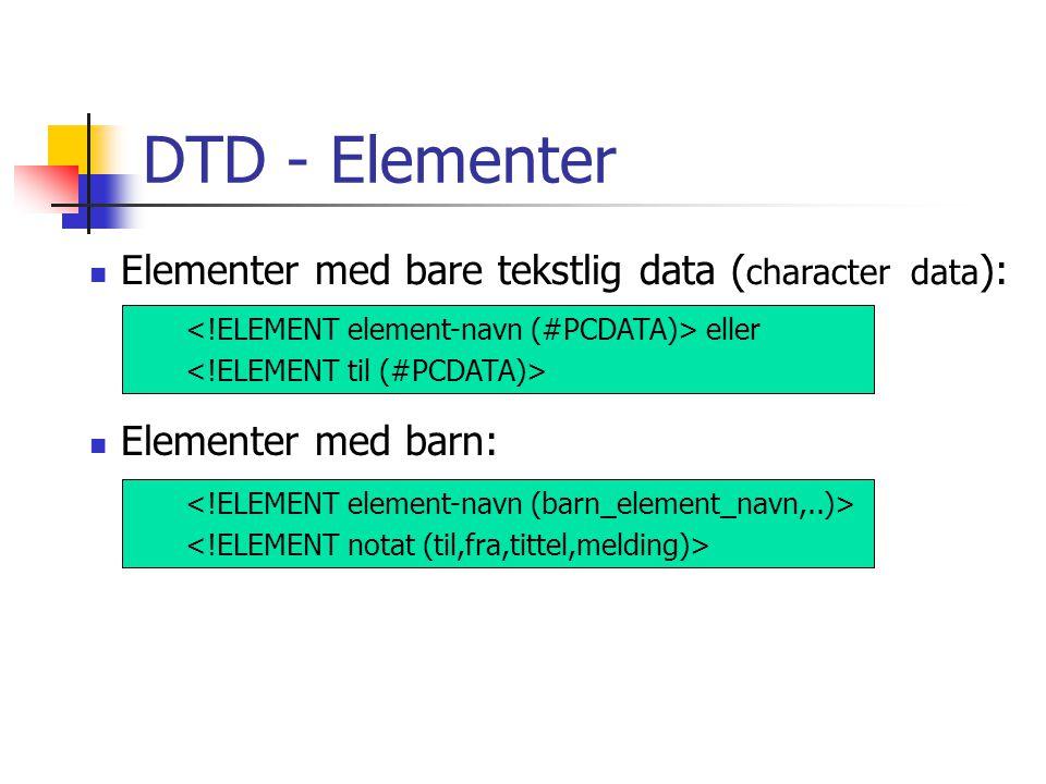 DTD - Elementer  Elementer med bare tekstlig data ( character data ): eller  Elementer med barn: