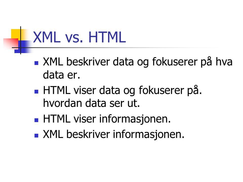 XML vs. HTML  XML beskriver data og fokuserer på hva data er.  HTML viser data og fokuserer på. hvordan data ser ut.  HTML viser informasjonen.  X
