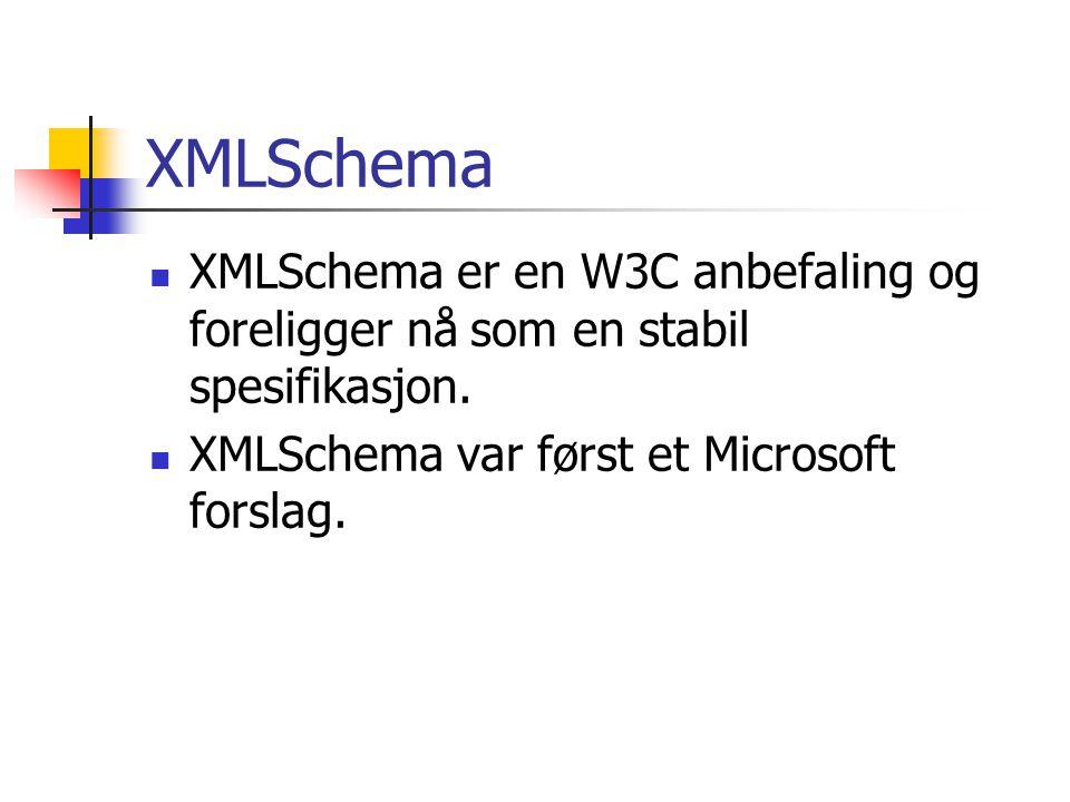 XMLSchema  XMLSchema er en W3C anbefaling og foreligger nå som en stabil spesifikasjon.  XMLSchema var først et Microsoft forslag.