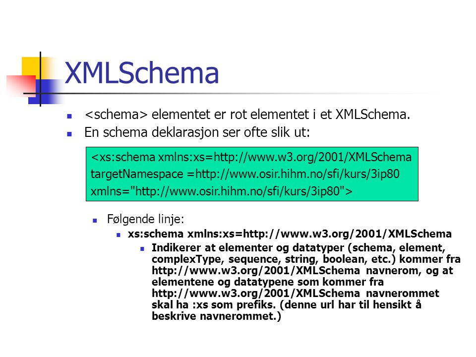 XMLSchema  elementet er rot elementet i et XMLSchema.  En schema deklarasjon ser ofte slik ut: <xs:schema xmlns:xs=http://www.w3.org/2001/XMLSchema