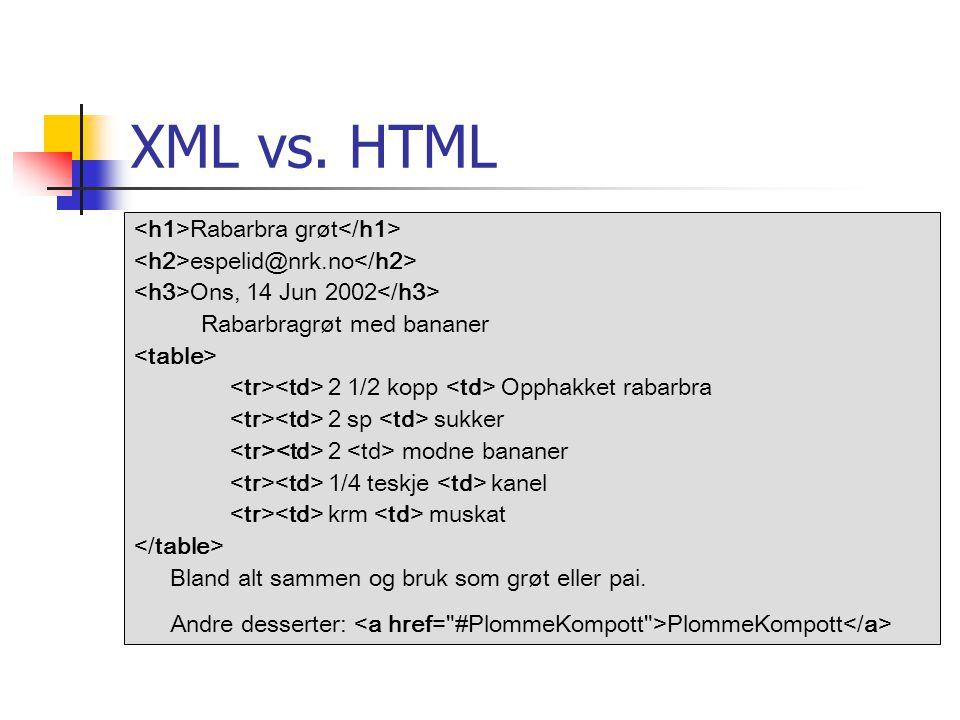 XML vs. HTML Rabarbra grøt espelid@nrk.no Ons, 14 Jun 2002 Rabarbragrøt med bananer 2 1/2 kopp Opphakket rabarbra 2 sp sukker 2 modne bananer 1/4 tesk