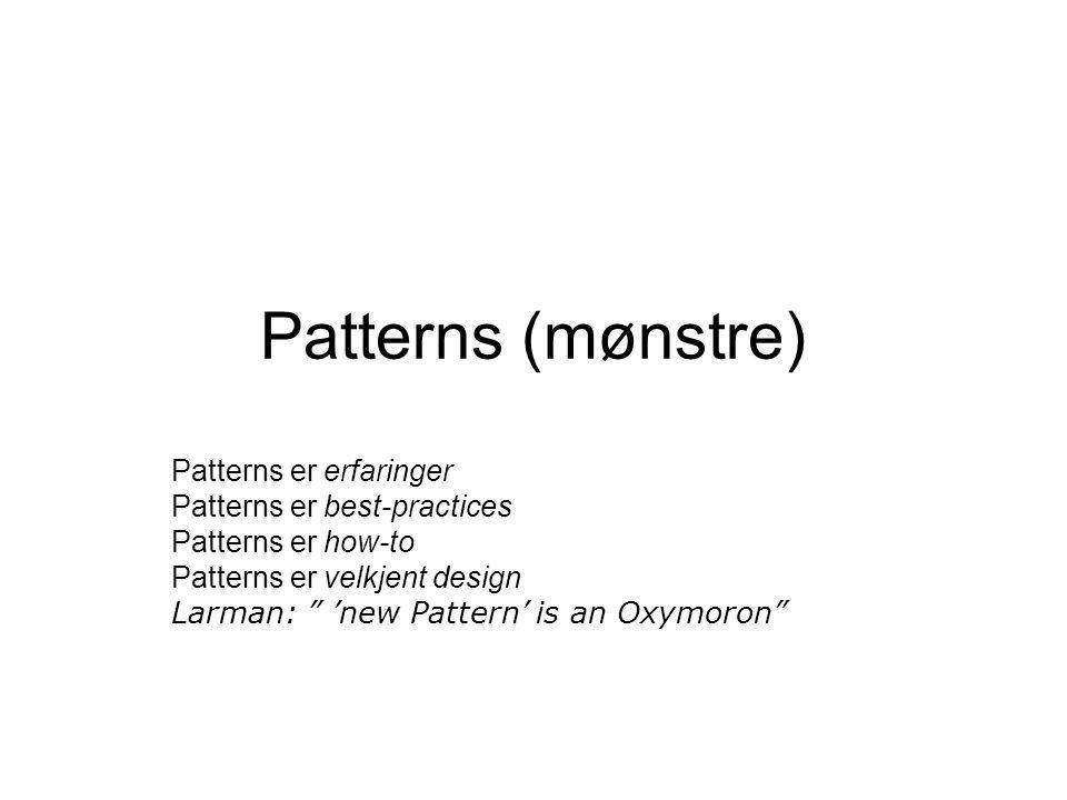 """Patterns (mønstre) Patterns er erfaringer Patterns er best-practices Patterns er how-to Patterns er velkjent design Larman: """" 'new Pattern' is an Oxym"""