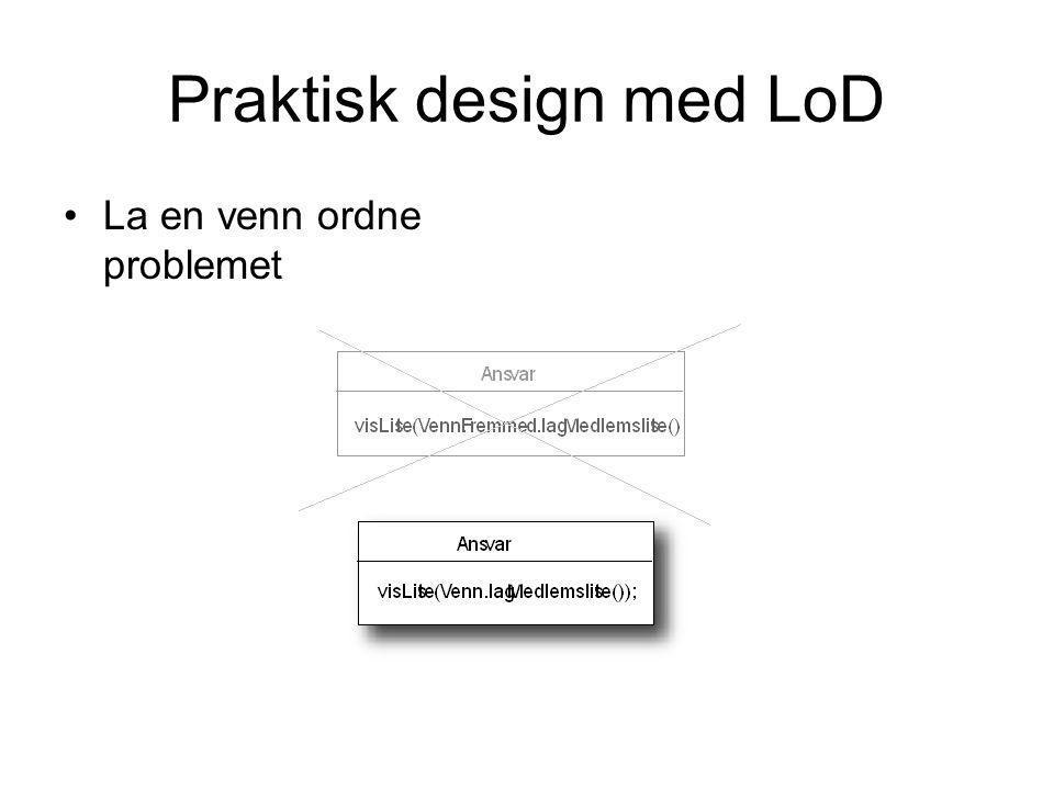 Praktisk design med LoD •La en venn ordne problemet