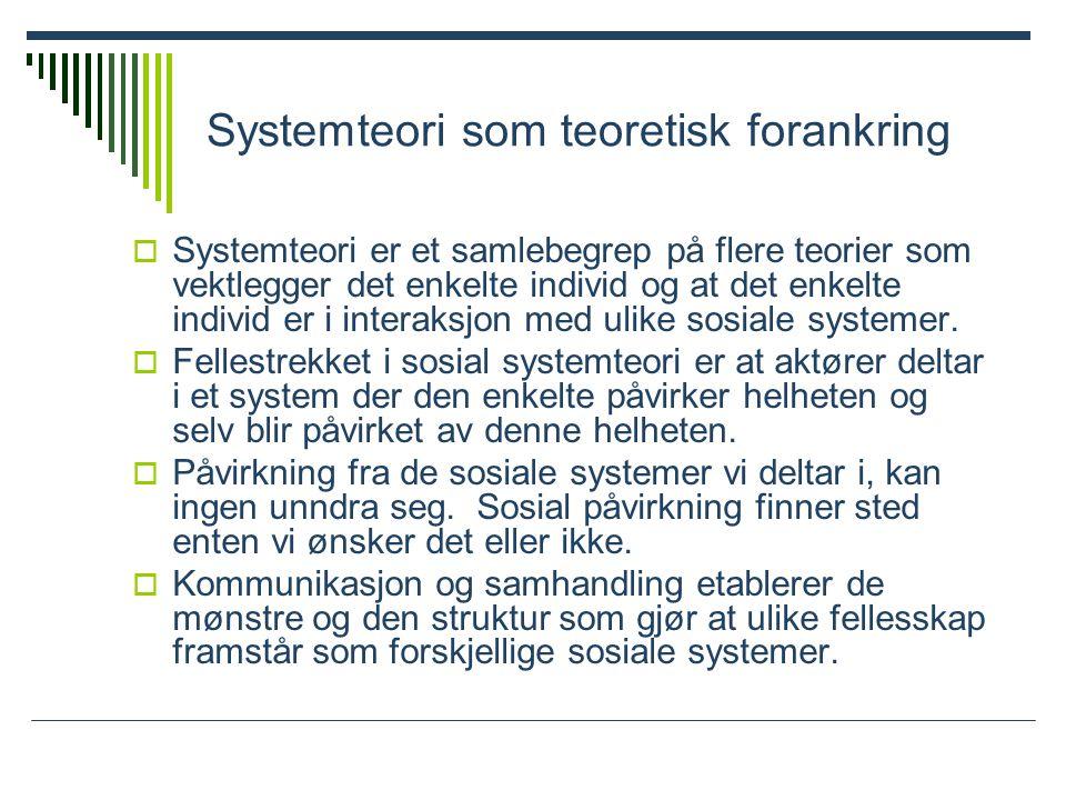 Systemteori som teoretisk forankring  Systemteori er et samlebegrep på flere teorier som vektlegger det enkelte individ og at det enkelte individ er i interaksjon med ulike sosiale systemer.