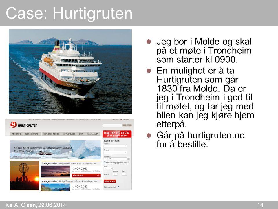Kai A. Olsen, 29.06.2014 14 Case: Hurtigruten  Jeg bor i Molde og skal på et møte i Trondheim som starter kl 0900.  En mulighet er å ta Hurtigruten