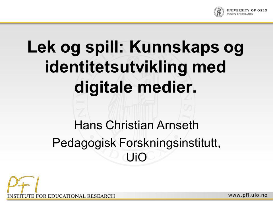 Lek og spill: Kunnskaps og identitetsutvikling med digitale medier. Hans Christian Arnseth Pedagogisk Forskningsinstitutt, UiO