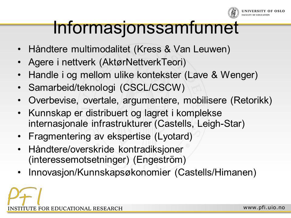 Informasjonssamfunnet •Håndtere multimodalitet (Kress & Van Leuwen) •Agere i nettverk (AktørNettverkTeori) •Handle i og mellom ulike kontekster (Lave & Wenger) •Samarbeid/teknologi (CSCL/CSCW) •Overbevise, overtale, argumentere, mobilisere (Retorikk) •Kunnskap er distribuert og lagret i komplekse internasjonale infrastrukturer (Castells, Leigh-Star) •Fragmentering av ekspertise (Lyotard) •Håndtere/overskride kontradiksjoner (interessemotsetninger) (Engeström) •Innovasjon/Kunnskapsøkonomier (Castells/Himanen)