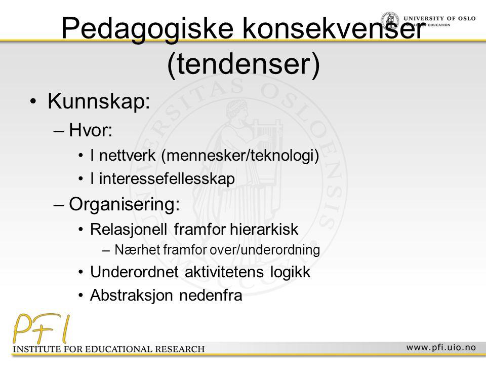 Pedagogiske konsekvenser (tendenser) •Kunnskap: –Hvor: •I nettverk (mennesker/teknologi) •I interessefellesskap –Organisering: •Relasjonell framfor hi