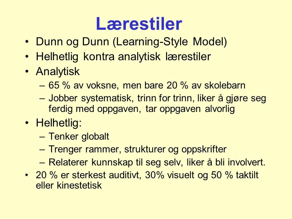 Lærestiler •Dunn og Dunn (Learning-Style Model) •Helhetlig kontra analytisk lærestiler •Analytisk –65 % av voksne, men bare 20 % av skolebarn –Jobber systematisk, trinn for trinn, liker å gjøre seg ferdig med oppgaven, tar oppgaven alvorlig •Helhetlig: –Tenker globalt –Trenger rammer, strukturer og oppskrifter –Relaterer kunnskap til seg selv, liker å bli involvert.