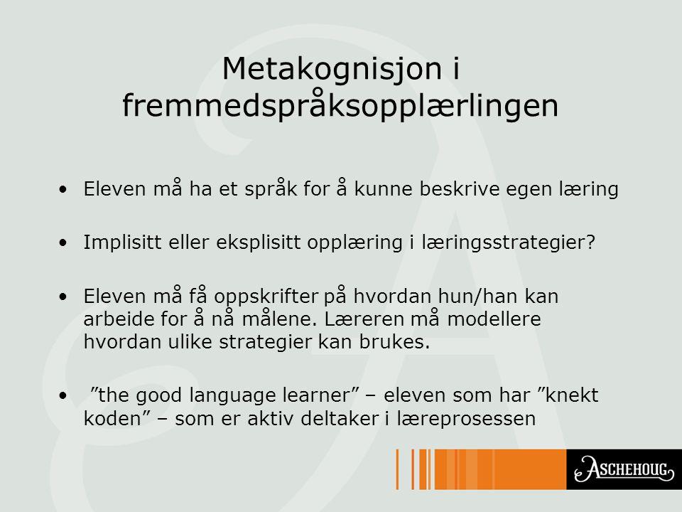 Metakognisjon i fremmedspråksopplærlingen •Eleven må ha et språk for å kunne beskrive egen læring •Implisitt eller eksplisitt opplæring i læringsstrategier.
