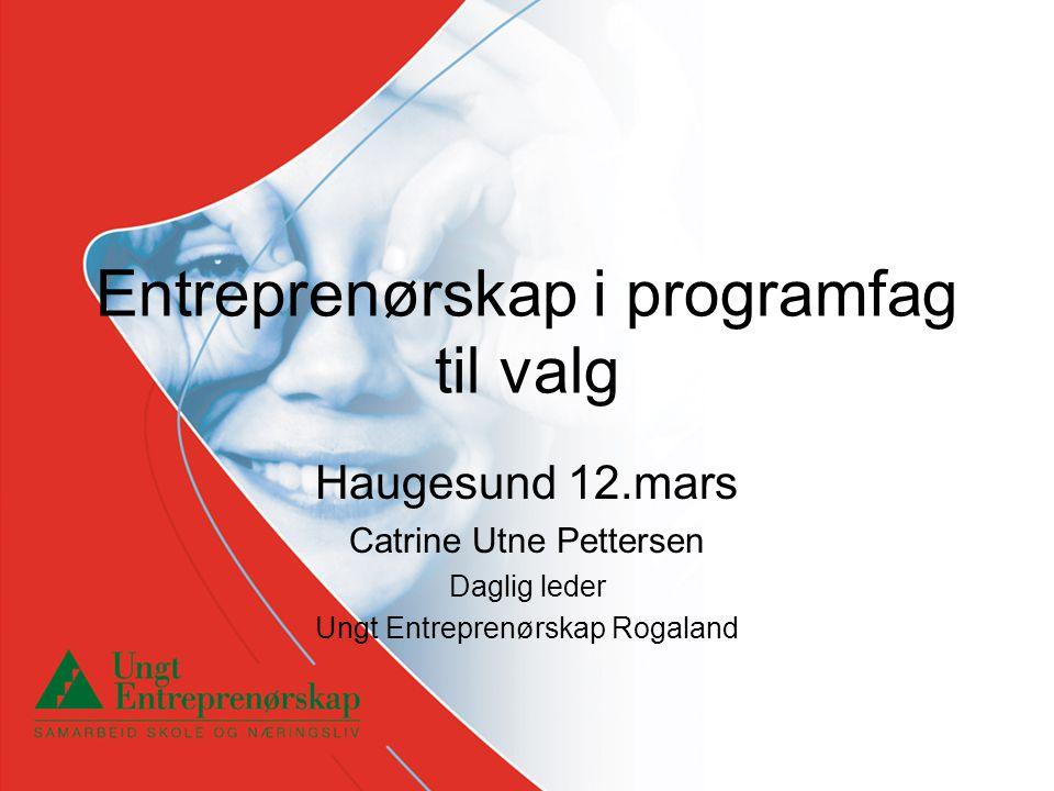Entreprenørskap i programfag til valg Haugesund 12.mars Catrine Utne Pettersen Daglig leder Ungt Entreprenørskap Rogaland