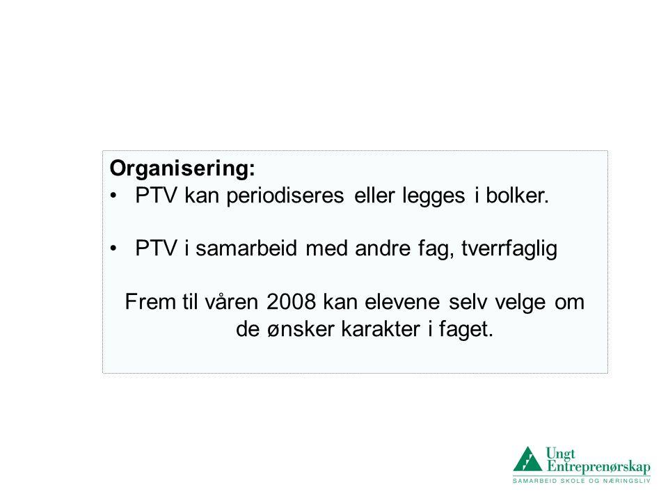 Organisering: • PTV kan periodiseres eller legges i bolker. • PTV i samarbeid med andre fag, tverrfaglig Frem til våren 2008 kan elevene selv velge om