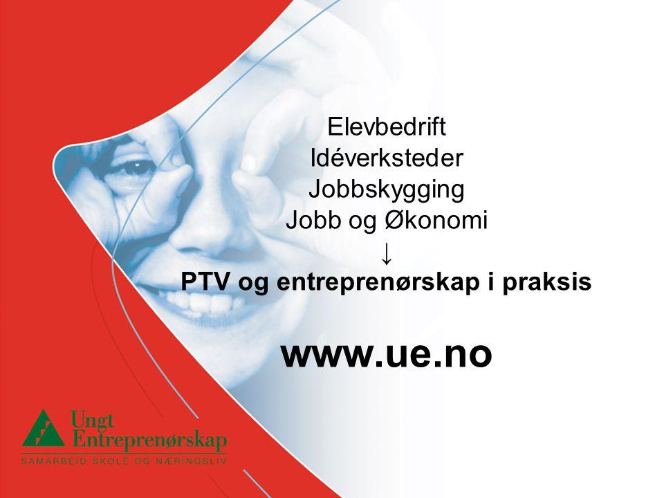 Elevbedrift Idéverksteder Jobbskygging Jobb og Økonomi ↓ PTV og entreprenørskap i praksis www.ue.no