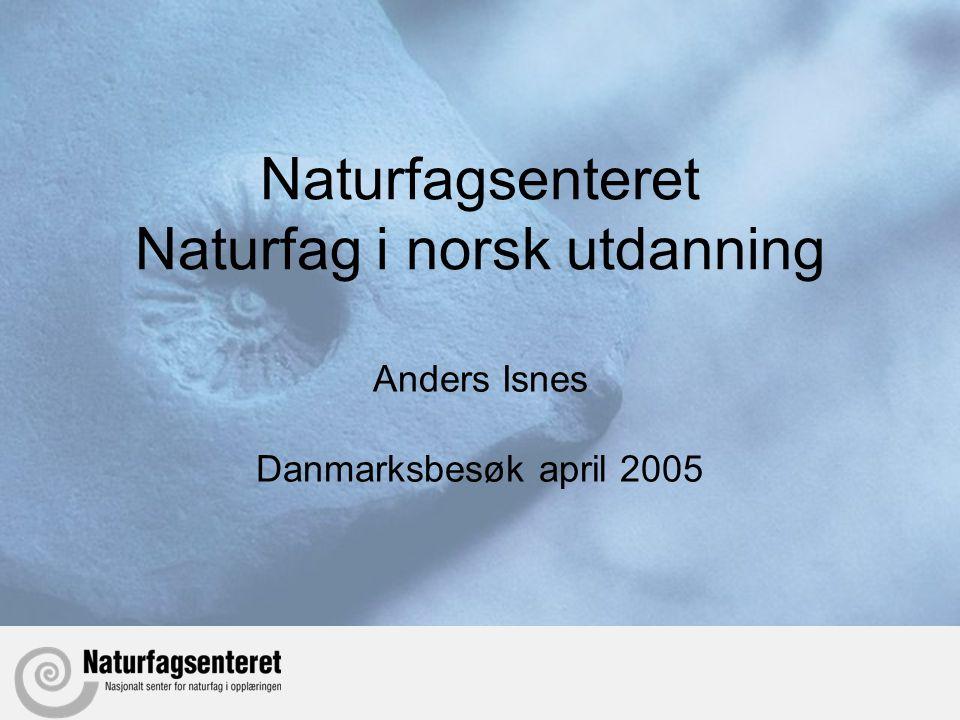 Naturfagsenteret Naturfag i norsk utdanning Anders Isnes Danmarksbesøk april 2005