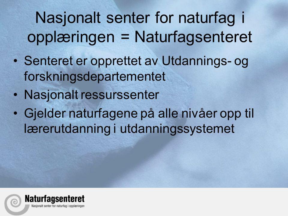 Nasjonalt senter for naturfag i opplæringen = Naturfagsenteret •Senteret er opprettet av Utdannings- og forskningsdepartementet •Nasjonalt ressurssent