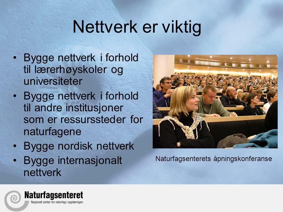 Nettverk er viktig •Bygge nettverk i forhold til lærerhøyskoler og universiteter •Bygge nettverk i forhold til andre institusjoner som er ressurssteder for naturfagene •Bygge nordisk nettverk •Bygge internasjonalt nettverk Naturfagsenterets åpningskonferanse