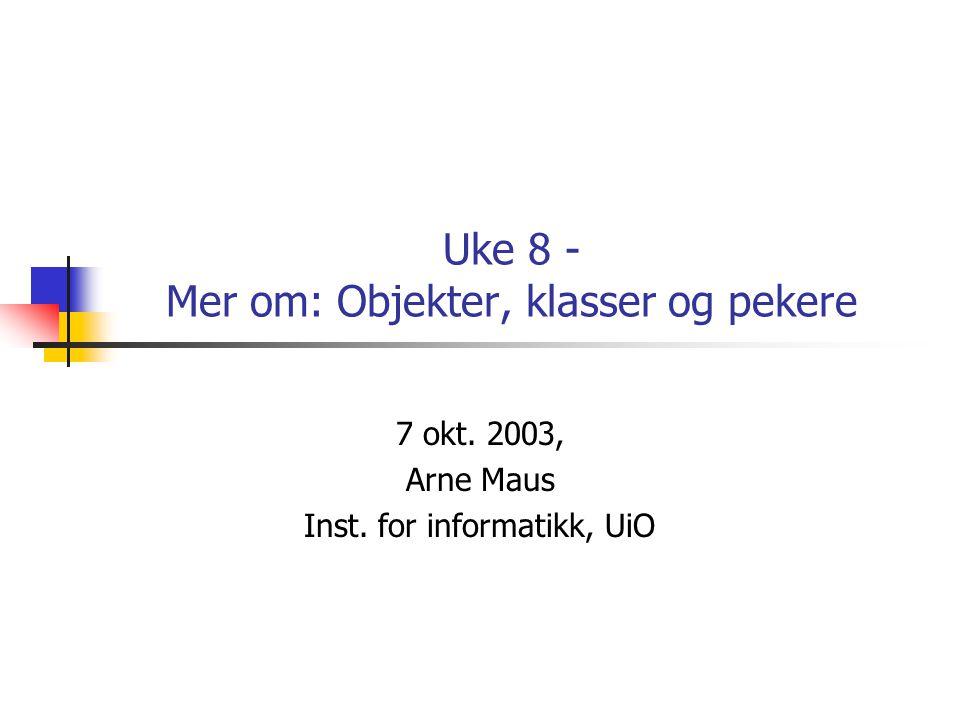 Uke 8 - Mer om: Objekter, klasser og pekere 7 okt. 2003, Arne Maus Inst. for informatikk, UiO