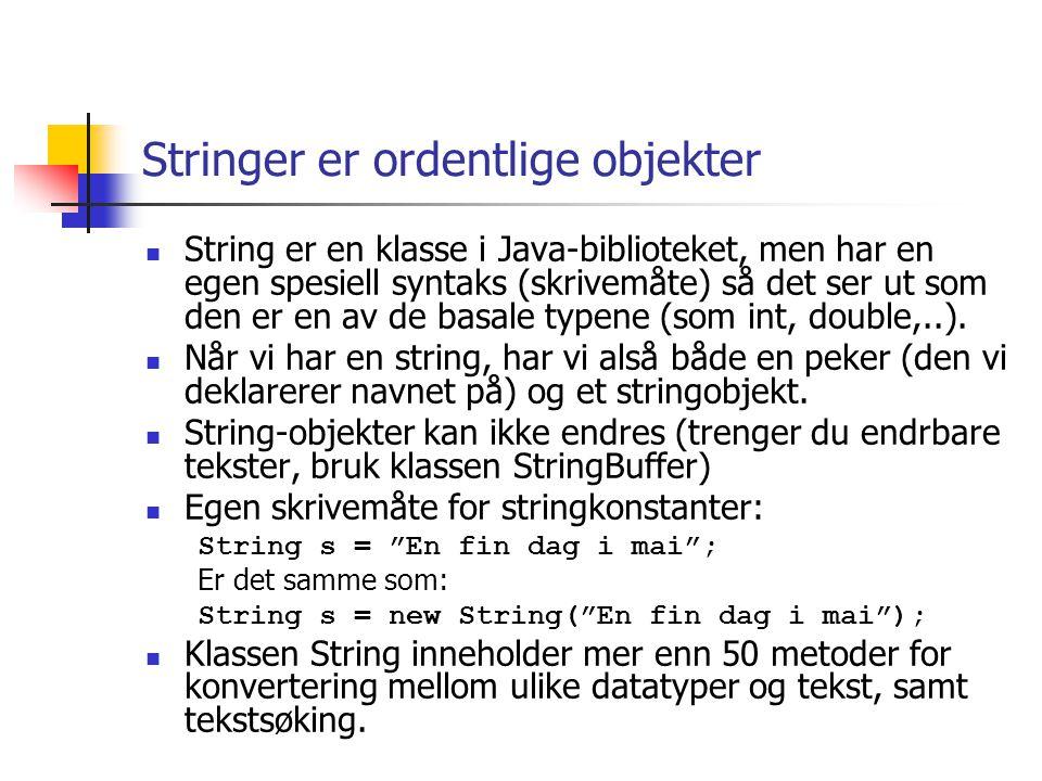 Stringer er ordentlige objekter  String er en klasse i Java-biblioteket, men har en egen spesiell syntaks (skrivemåte) så det ser ut som den er en av