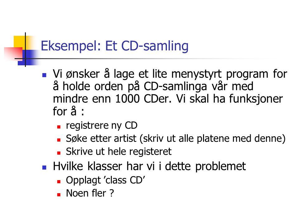 Eksempel: Et CD-samling  Vi ønsker å lage et lite menystyrt program for å holde orden på CD-samlinga vår med mindre enn 1000 CDer. Vi skal ha funksjo
