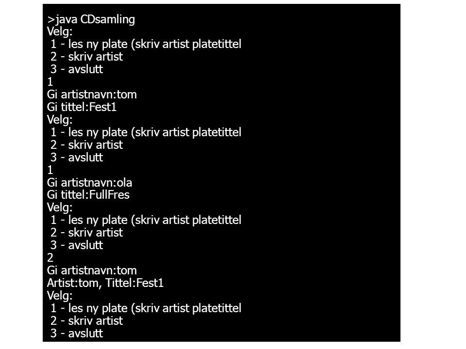 >java CDsamling Velg: 1 - les ny plate (skriv artist platetittel 2 - skriv artist 3 - avslutt 1 Gi artistnavn:tom Gi tittel:Fest1 Velg: 1 - les ny pla