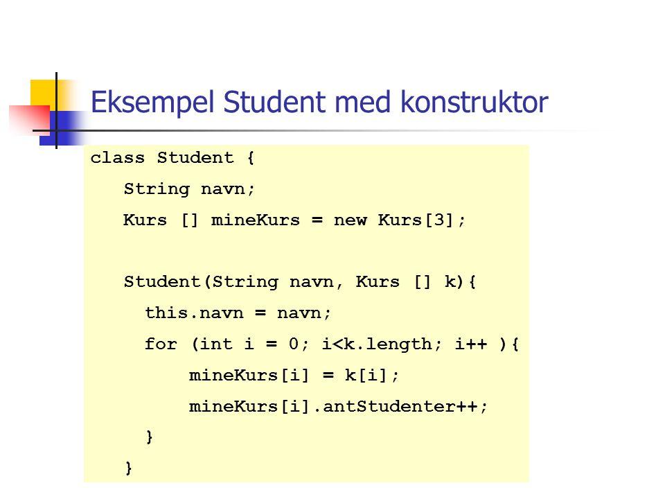 Eksempel Student med konstruktor class Student { String navn; Kurs [] mineKurs = new Kurs[3]; Student(String navn, Kurs [] k){ this.navn = navn; for (