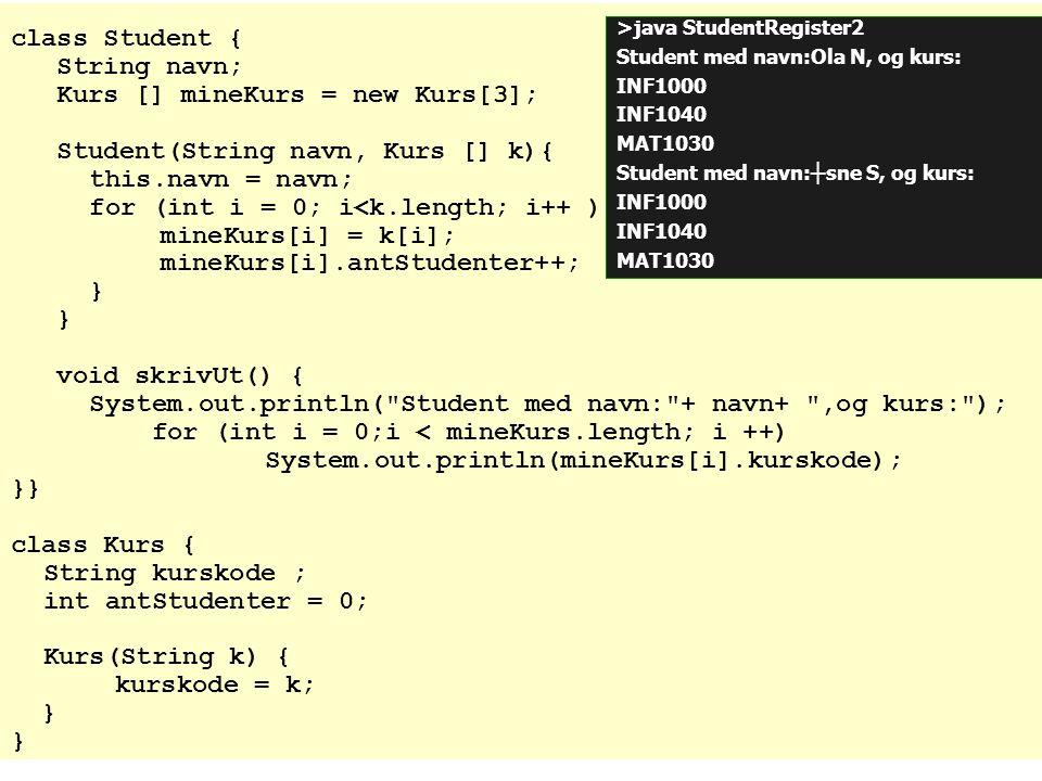 class Student { String navn; Kurs [] mineKurs = new Kurs[3]; Student(String navn, Kurs [] k){ this.navn = navn; for (int i = 0; i<k.length; i++ ){ min