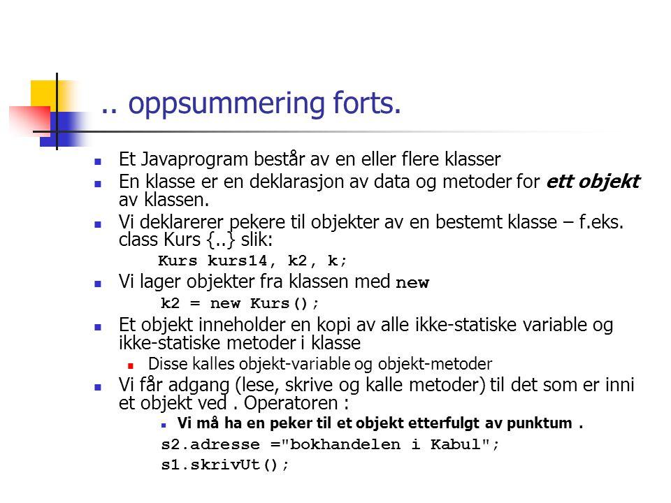 class Kurs { String kurskode; int studiepoeng; void skrivUt() { System.out.println( Kurs med kode: + kurskode+ , og stp: + studiepoeng); } class KursRegister { public static void main(String args []) { Kurs inf, mat; inf = new Kurs(); inf.kurskode = INF1000 ; inf.studiepoeng = 10; inf.skrivUt(); mat = new Kurs(); mat.kurskode = MAT1010 ; mat.skrivUt(); } >java KursRegister Kurs med kode:INF1000, og stp:10 Kurs med kode:MAT1010, og stp:0 objektvariable Objekt - metode Klasse - metode Lager to objekter av klassen Kurs