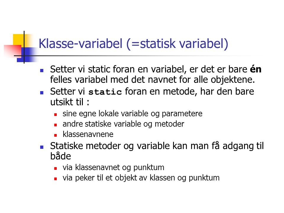 Klasse-variabel (=statisk variabel)  Setter vi static foran en variabel, er det er bare én felles variabel med det navnet for alle objektene.  Sette