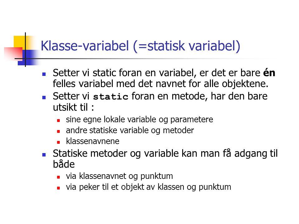class B { static int i = 0; double x = 0.0; } class A {int k; public static void main ( String[] args) { B b1 = new B(), b2 = new B(); // endre klassevariable (det er bare en felles) System.out.println( b1.i : + b1.i+ , b2.i: + b2.i); b1.i = 4; System.out.println( b1.i : + b1.i+ , b2.i: + b2.i); // endre objektvariabel (en kopi i hvert objekt) System.out.println( b1.x : + b1.x+ , b2.x: + b2.x); b1.x = 2; System.out.println( b1.x : + b1.x+ , b2.x: + b2.x); } >java A b1.i :0, b2.i:0 b1.i :4, b2.i:4 b1.x :0.0, b2.x:0.0 b1.x :2.0, b2.x:0.0