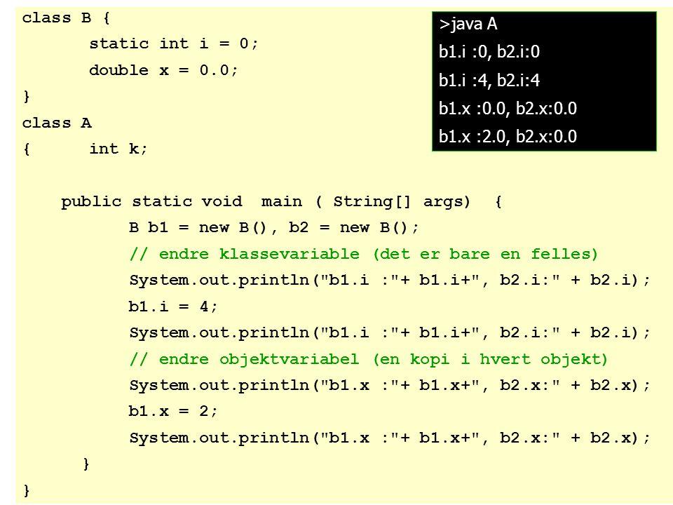 class B { static int i = 0; double x = 0.0; } class A {int k; public static void main ( String[] args) { B b1 = new B(), b2 = new B(); // endre klasse