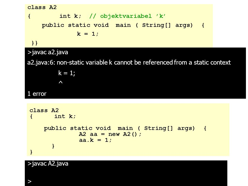 >javac a2.java a2.java:6: non-static variable k cannot be referenced from a static context k = 1; ^ 1 error class A2 { int k; // objektvariabel 'k' public static void main ( String[] args) { k = 1; }} >javac A2.java > class A2 {int k; public static void main ( String[] args) { A2 aa = new A2(); aa.k = 1; }